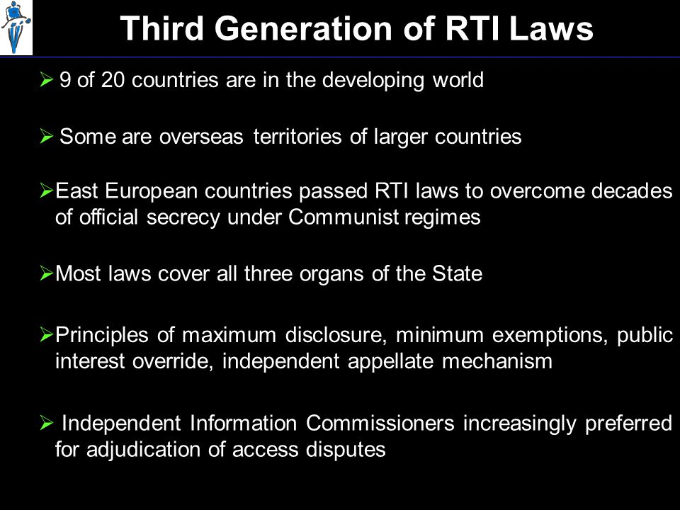 Third Generation of RTI Laws  9 of 20 countries are in the developing world  East European countries passed RTI laws to overcome decades of official secrecy under Communist regimes  Most laws cover all three organs of the State  Principles of maximum disclosure, minimum exemptions, public interest override, independent appellate mechanism  Independent Information Commissioners increasingly preferred for adjudication of access disputes  Some are overseas territories of larger countries