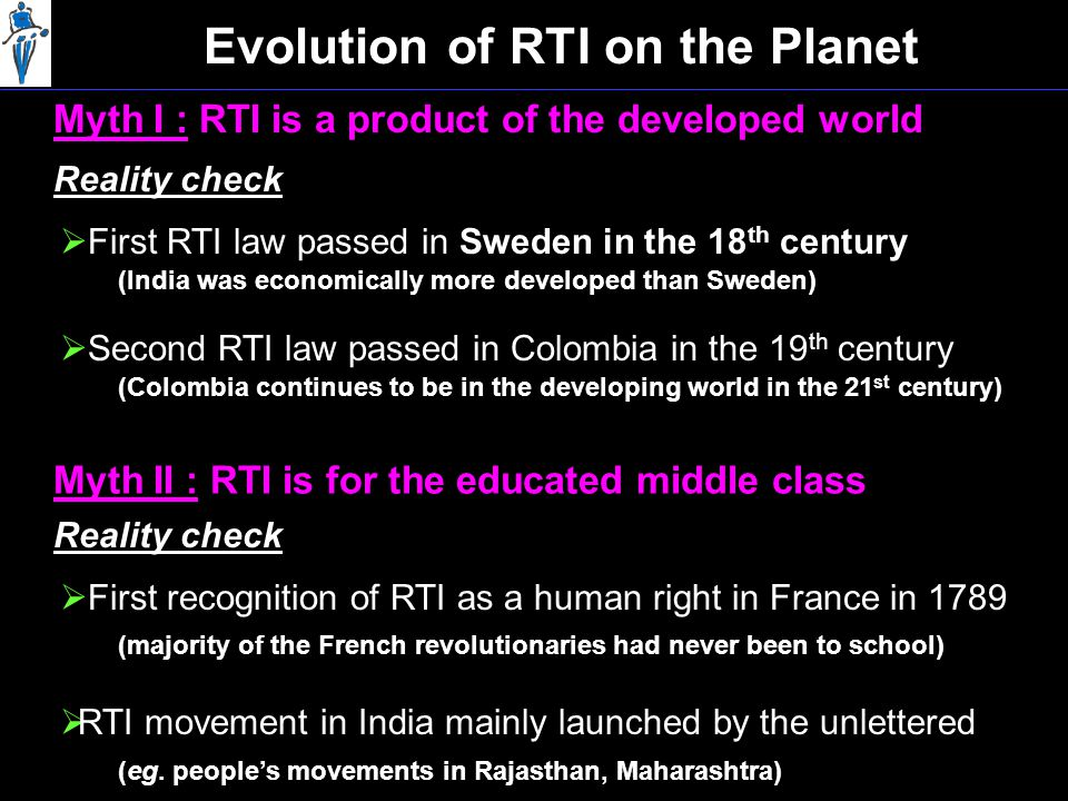 Evolution of RTI on the Planet Myth I : RTI is a product of the developed world Myth II : RTI is for the educated middle class Reality check  First RTI law passed in Sweden in the 18 th century (India was economically more developed than Sweden)  Second RTI law passed in Colombia in the 19 th century (Colombia continues to be in the developing world in the 21 st century) Reality check  First recognition of RTI as a human right in France in 1789 (majority of the French revolutionaries had never been to school)  RTI movement in India mainly launched by the unlettered (eg.