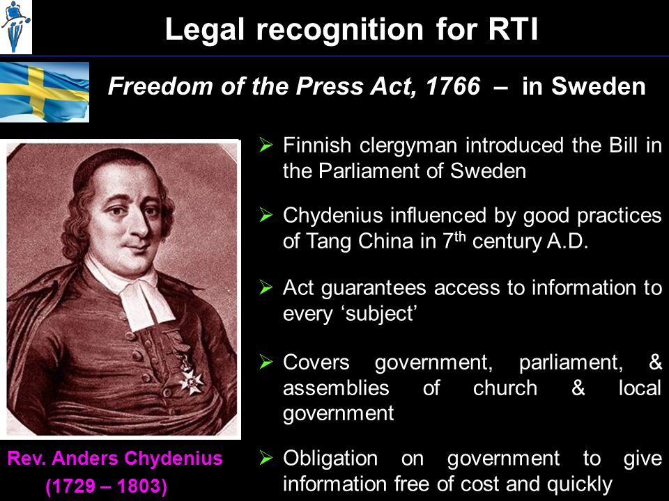 Legal recognition for RTI Freedom of the Press Act, 1766 – in Sweden  Finnish clergyman introduced the Bill in the Parliament of Sweden Rev.
