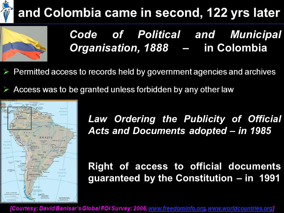 Code of Political and Municipal Organisation, 1888 – in Colombia  Permitted access to records held by government agencies and archives and Colombia came in second, 122 yrs later  Access was to be granted unless forbidden by any other law Law Ordering the Publicity of Official Acts and Documents adopted – in 1985 Right of access to official documents guaranteed by the Constitution – in 1991 [Courtesy: David Banisar's Global FOI Survey: 2006, www.freedominfo.org, www.worldcountries.org]