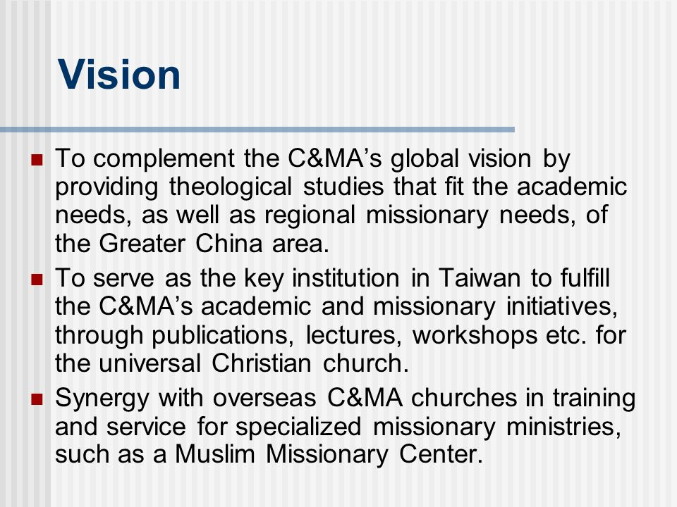 Vision To complement the C&MA's global vision by providing theological studies that fit the academic needs, as well as regional missionary needs, of the Greater China area.