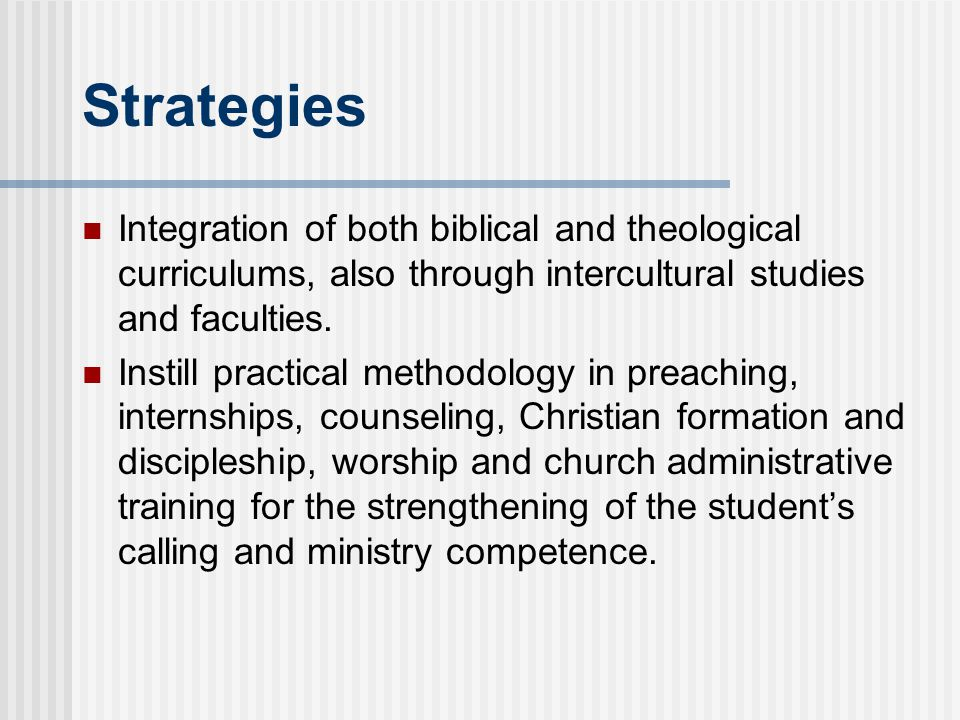 Strategies Integration of both biblical and theological curriculums, also through intercultural studies and faculties.