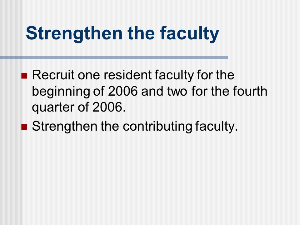 Strengthen the faculty Recruit one resident faculty for the beginning of 2006 and two for the fourth quarter of 2006.