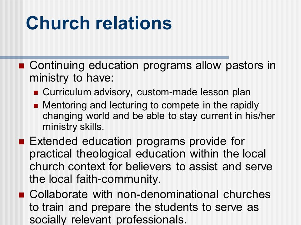 Church relations Continuing education programs allow pastors in ministry to have: Curriculum advisory, custom-made lesson plan Mentoring and lecturing to compete in the rapidly changing world and be able to stay current in his/her ministry skills.