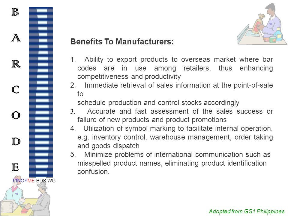 Adopted from GS1 Philippines BARCODEBARCODE PINOYME BDS WG Benefits To Manufacturers: 1.Ability to export products to overseas market where bar codes are in use among retailers, thus enhancing competitiveness and productivity 2.Immediate retrieval of sales information at the point-of-sale to schedule production and control stocks accordingly 3.