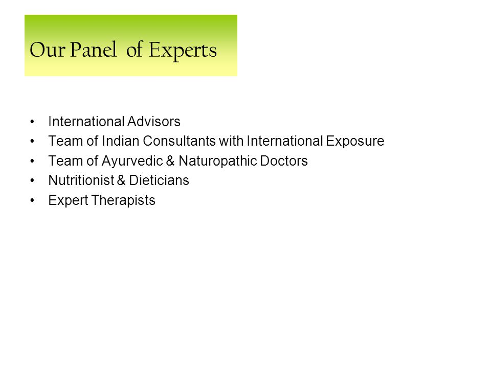 Our Panel of Experts International Advisors Team of Indian Consultants with International Exposure Team of Ayurvedic & Naturopathic Doctors Nutritionist & Dieticians Expert Therapists
