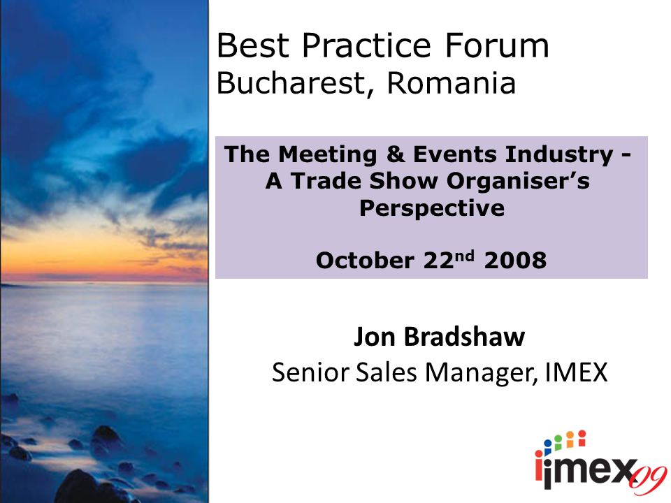 Best Practice Forum Bucharest, Romania The Meeting & Events Industry - A Trade Show Organiser's Perspective October 22 nd 2008 Jon Bradshaw Senior Sales Manager, IMEX