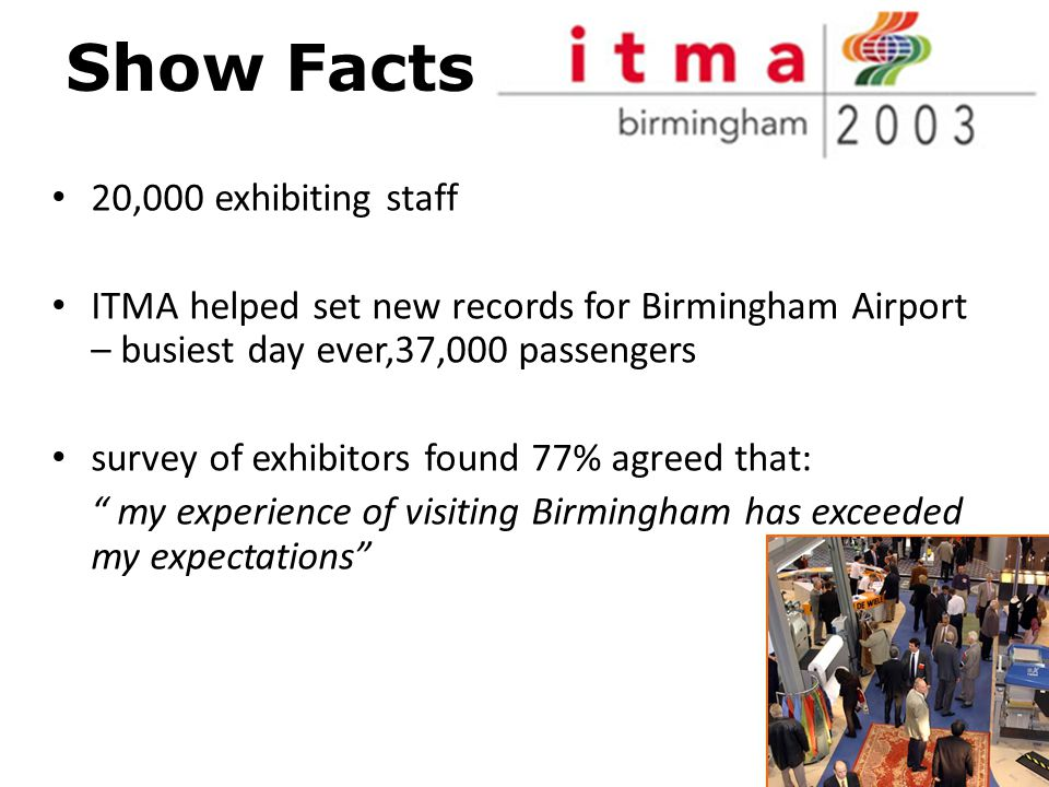 Show Facts 20,000 exhibiting staff ITMA helped set new records for Birmingham Airport – busiest day ever,37,000 passengers survey of exhibitors found 77% agreed that: my experience of visiting Birmingham has exceeded my expectations