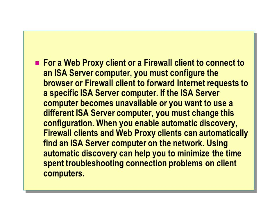 For a Web Proxy client or a Firewall client to connect to an ISA Server computer, you must configure the browser or Firewall client to forward Internet requests to a specific ISA Server computer.
