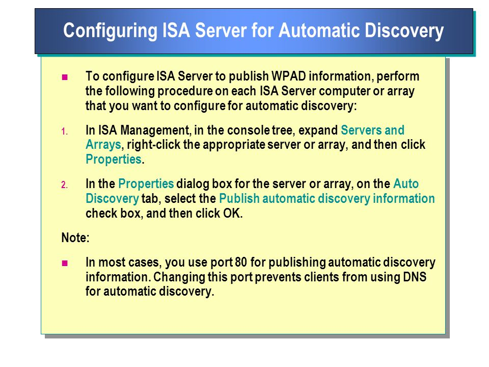To configure ISA Server to publish WPAD information, perform the following procedure on each ISA Server computer or array that you want to configure for automatic discovery: 1.