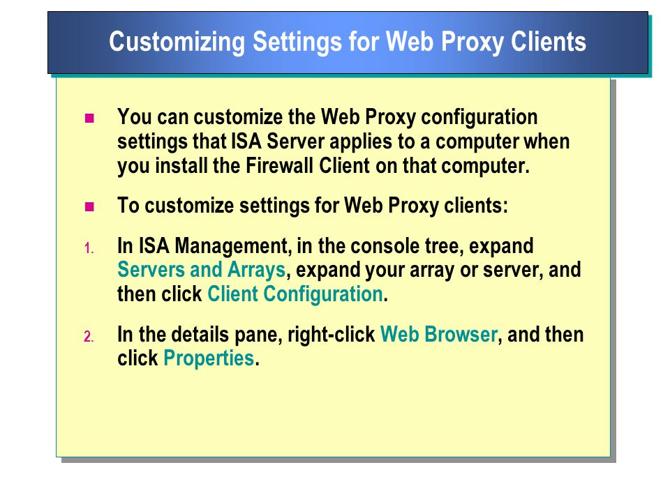 You can customize the Web Proxy configuration settings that ISA Server applies to a computer when you install the Firewall Client on that computer.