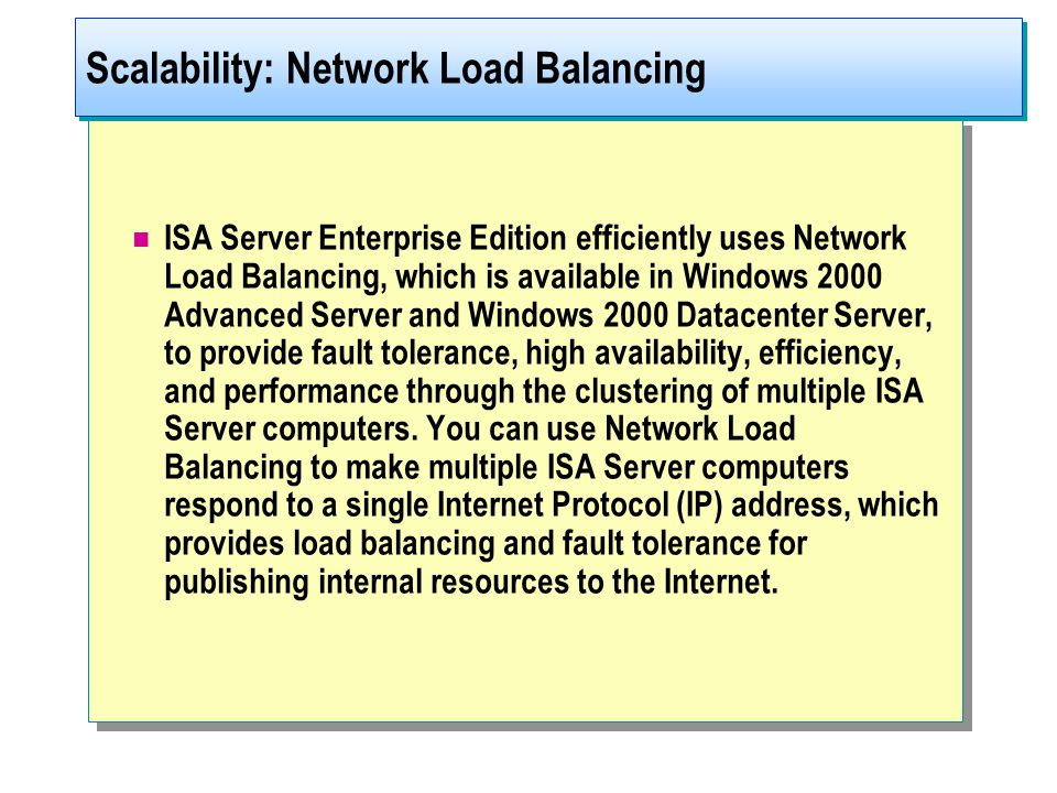 ISA Server Enterprise Edition efficiently uses Network Load Balancing, which is available in Windows 2000 Advanced Server and Windows 2000 Datacenter Server, to provide fault tolerance, high availability, efficiency, and performance through the clustering of multiple ISA Server computers.