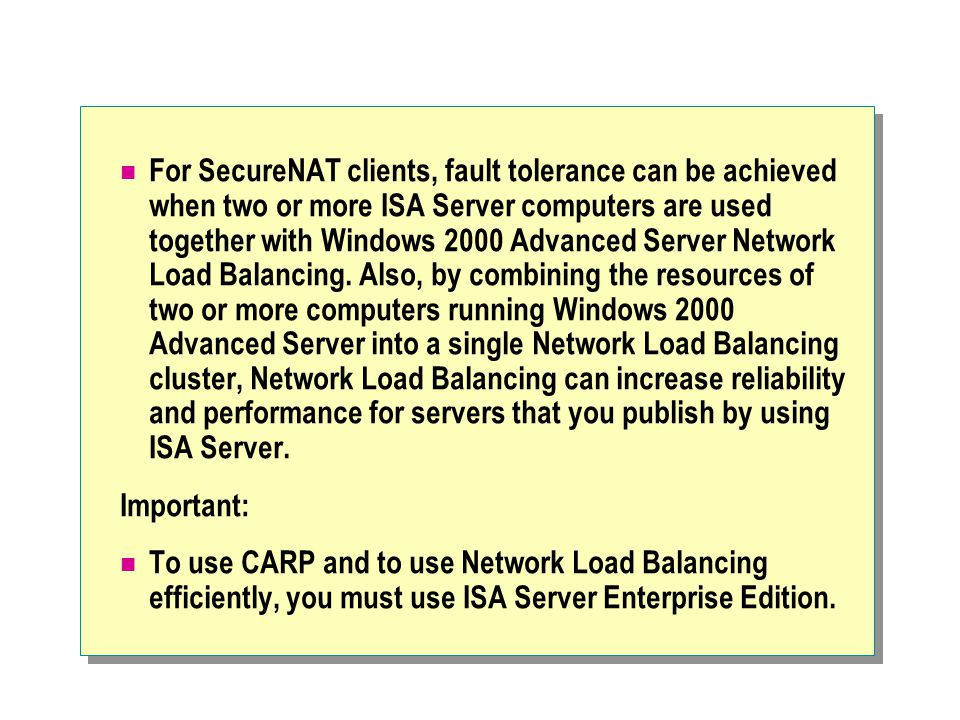 For SecureNAT clients, fault tolerance can be achieved when two or more ISA Server computers are used together with Windows 2000 Advanced Server Network Load Balancing.