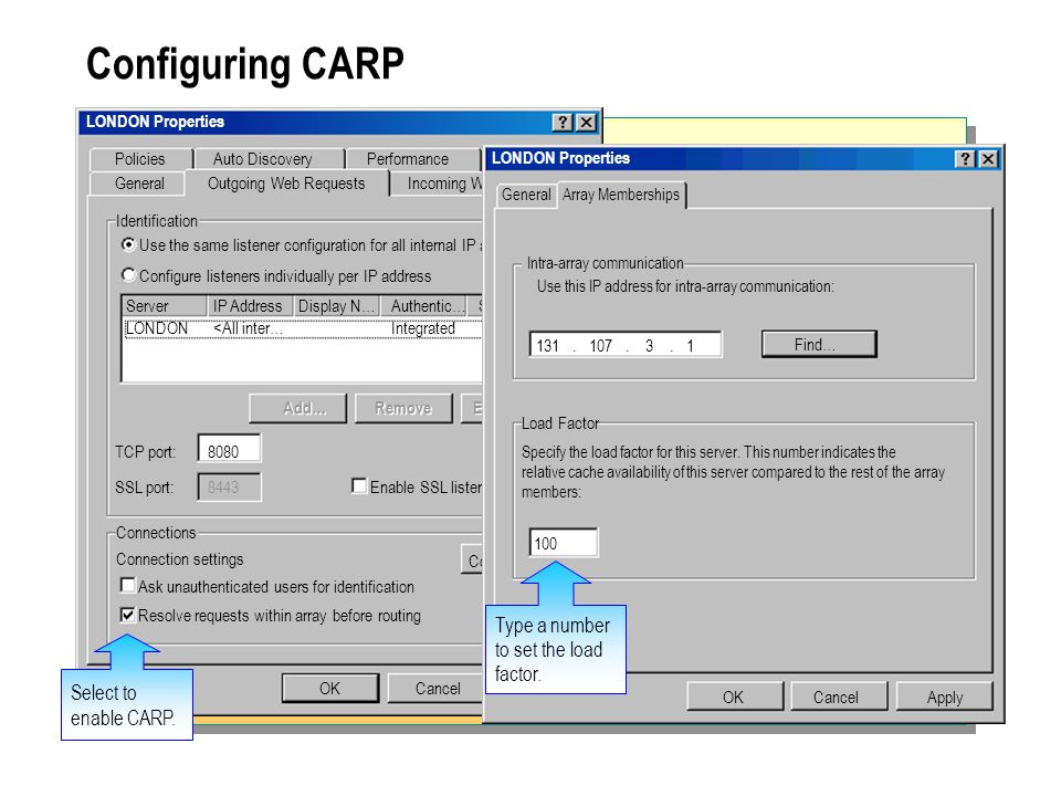 Configuring CARP LONDON Properties OKCancel Add… Apply GeneralOutgoing Web RequestsIncoming Web Requests PoliciesAuto DiscoveryPerformanceSecurity Use the same listener configuration for all internal IP addresses.