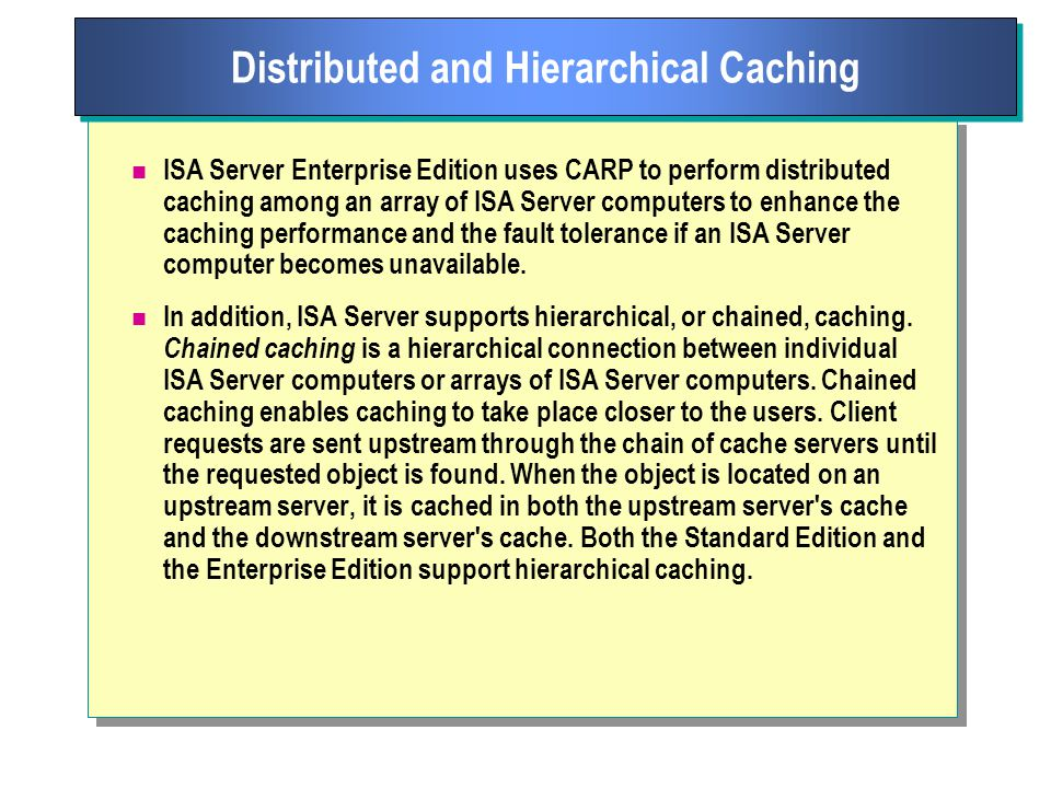 ISA Server Enterprise Edition uses CARP to perform distributed caching among an array of ISA Server computers to enhance the caching performance and the fault tolerance if an ISA Server computer becomes unavailable.