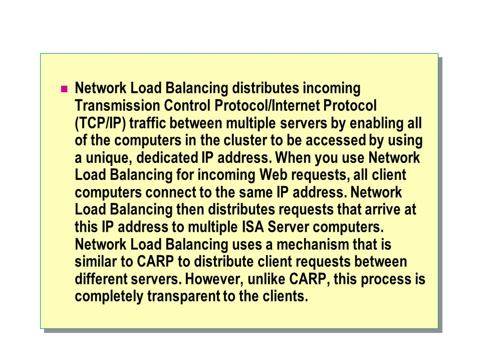 Network Load Balancing distributes incoming Transmission Control Protocol/Internet Protocol (TCP/IP) traffic between multiple servers by enabling all of the computers in the cluster to be accessed by using a unique, dedicated IP address.