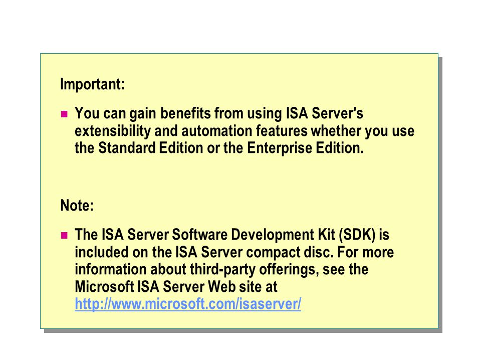 Important: You can gain benefits from using ISA Server s extensibility and automation features whether you use the Standard Edition or the Enterprise Edition.