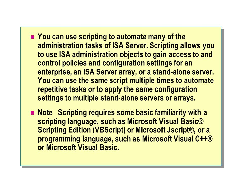 You can use scripting to automate many of the administration tasks of ISA Server.