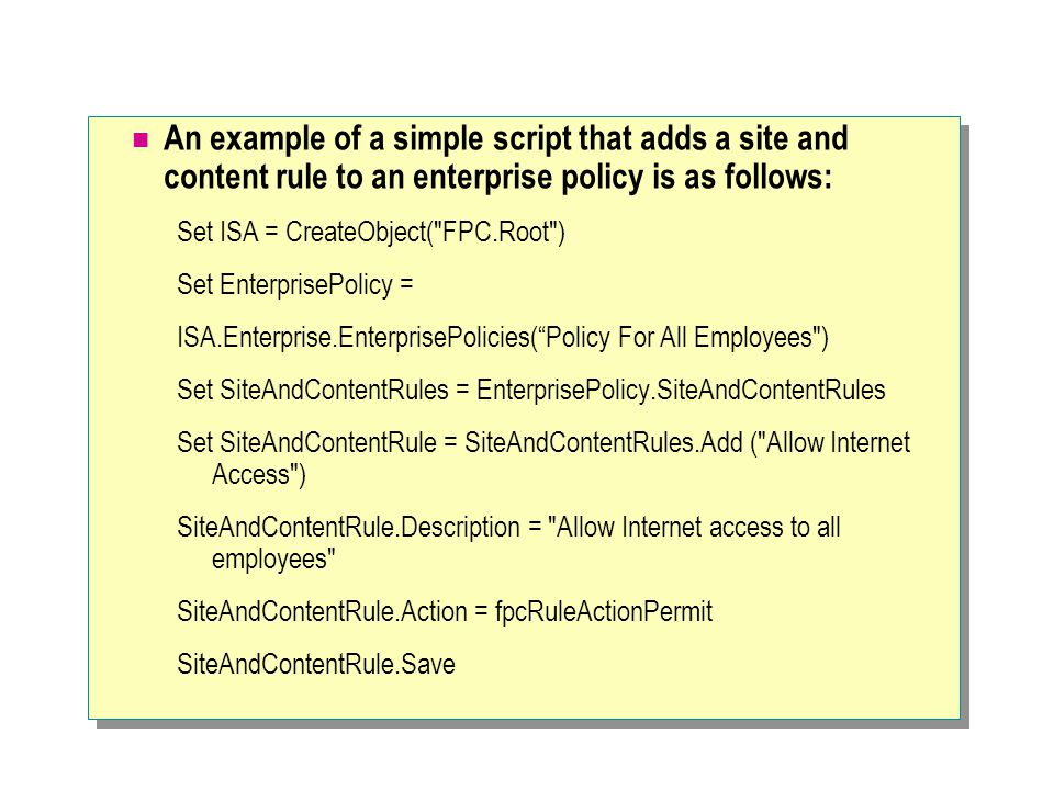 An example of a simple script that adds a site and content rule to an enterprise policy is as follows: Set ISA = CreateObject( FPC.Root ) Set EnterprisePolicy = ISA.Enterprise.EnterprisePolicies( Policy For All Employees ) Set SiteAndContentRules = EnterprisePolicy.SiteAndContentRules Set SiteAndContentRule = SiteAndContentRules.Add ( Allow Internet Access ) SiteAndContentRule.Description = Allow Internet access to all employees SiteAndContentRule.Action = fpcRuleActionPermit SiteAndContentRule.Save