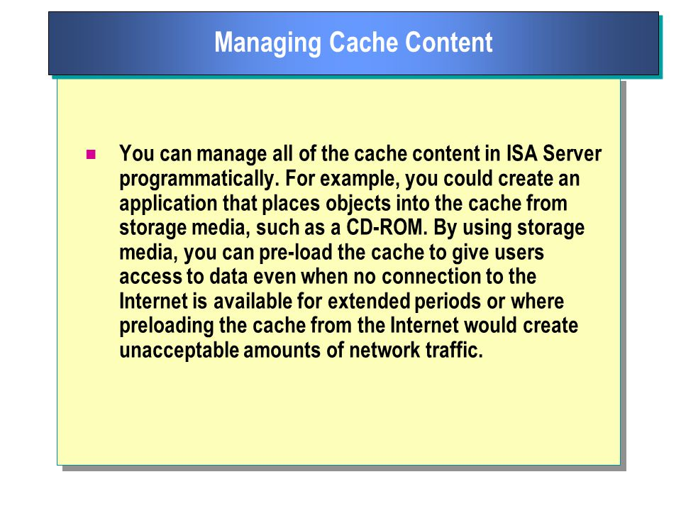 You can manage all of the cache content in ISA Server programmatically.