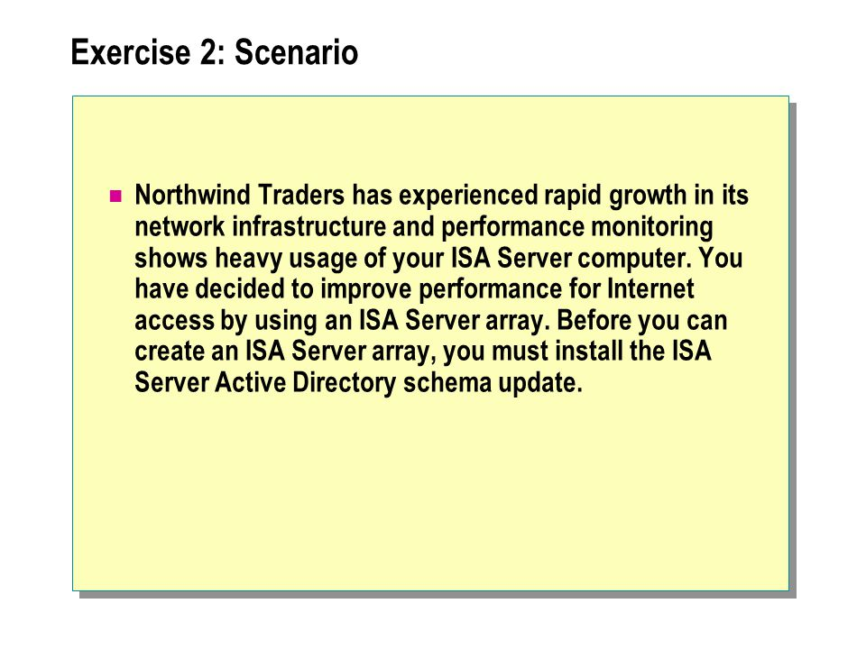 Exercise 2: Scenario Northwind Traders has experienced rapid growth in its network infrastructure and performance monitoring shows heavy usage of your ISA Server computer.