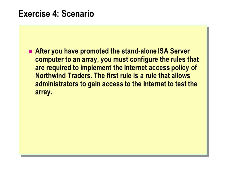 Exercise 4: Scenario After you have promoted the stand-alone ISA Server computer to an array, you must configure the rules that are required to implement the Internet access policy of Northwind Traders.