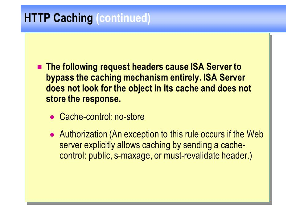 HTTP Caching (continued) The following request headers cause ISA Server to bypass the caching mechanism entirely.