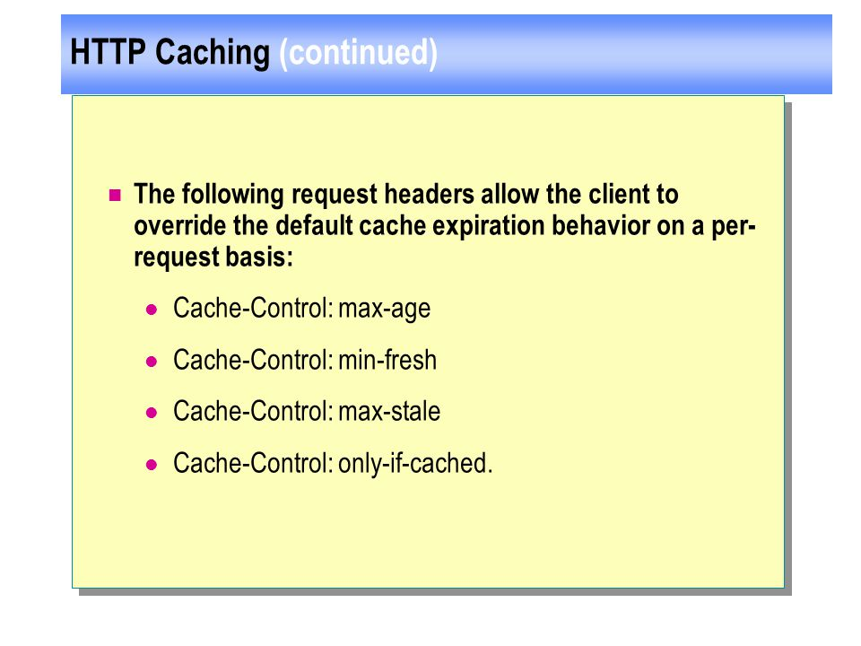 HTTP Caching (continued) The following request headers allow the client to override the default cache expiration behavior on a per- request basis: Cache-Control: max-age Cache-Control: min-fresh Cache-Control: max-stale Cache-Control: only-if-cached.