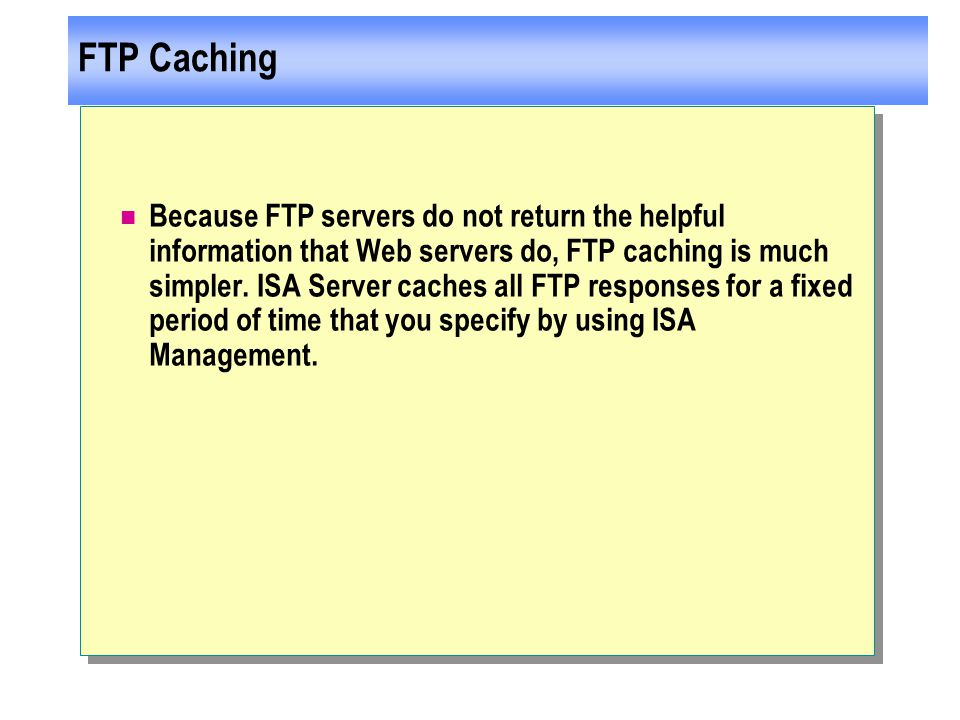 FTP Caching Because FTP servers do not return the helpful information that Web servers do, FTP caching is much simpler.