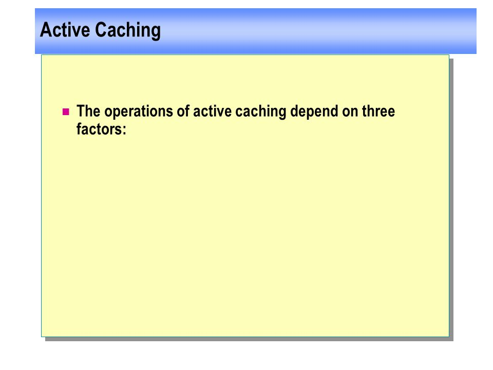 Active Caching The operations of active caching depend on three factors: