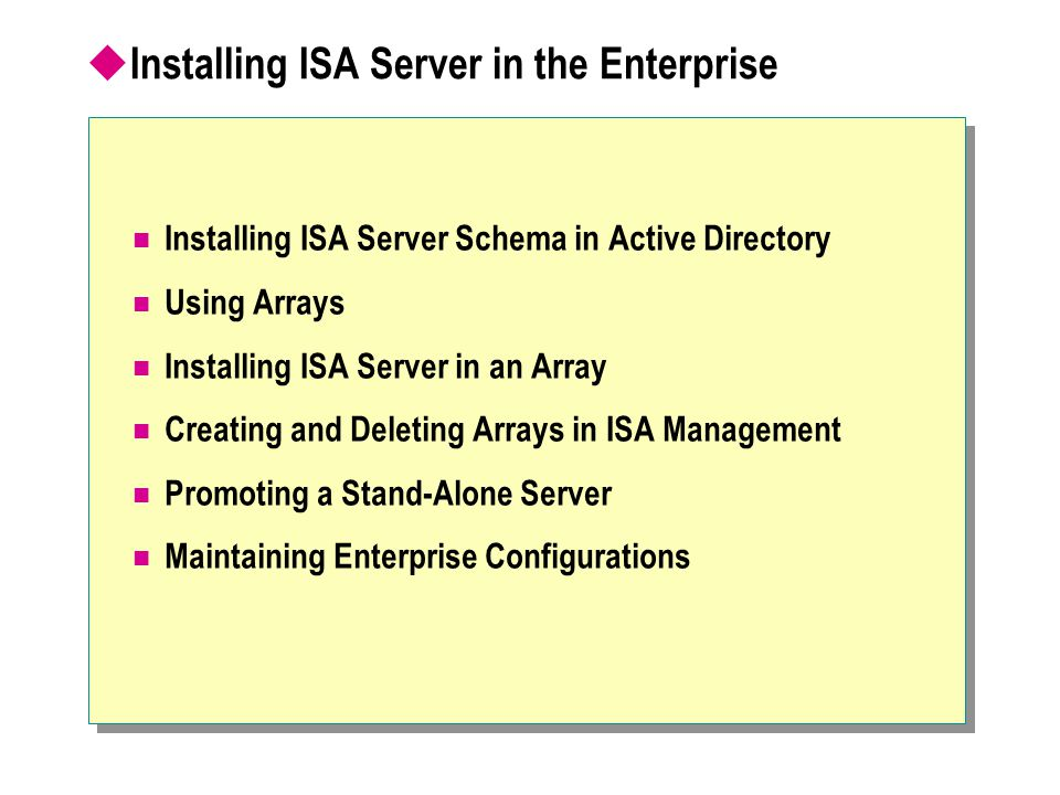  Installing ISA Server in the Enterprise Installing ISA Server Schema in Active Directory Using Arrays Installing ISA Server in an Array Creating and Deleting Arrays in ISA Management Promoting a Stand-Alone Server Maintaining Enterprise Configurations