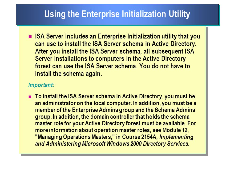 ISA Server includes an Enterprise Initialization utility that you can use to install the ISA Server schema in Active Directory.