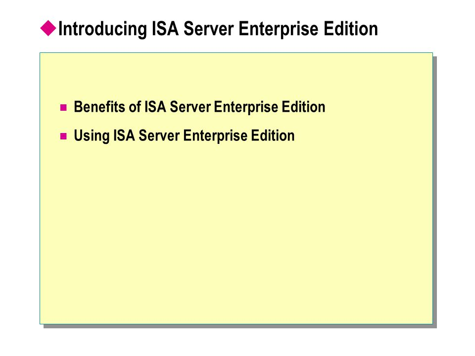  Introducing ISA Server Enterprise Edition Benefits of ISA Server Enterprise Edition Using ISA Server Enterprise Edition