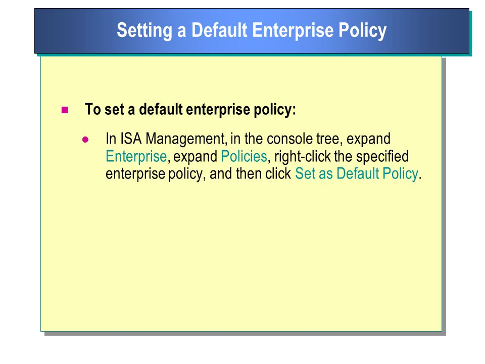 To set a default enterprise policy: In ISA Management, in the console tree, expand Enterprise, expand Policies, right-click the specified enterprise policy, and then click Set as Default Policy.