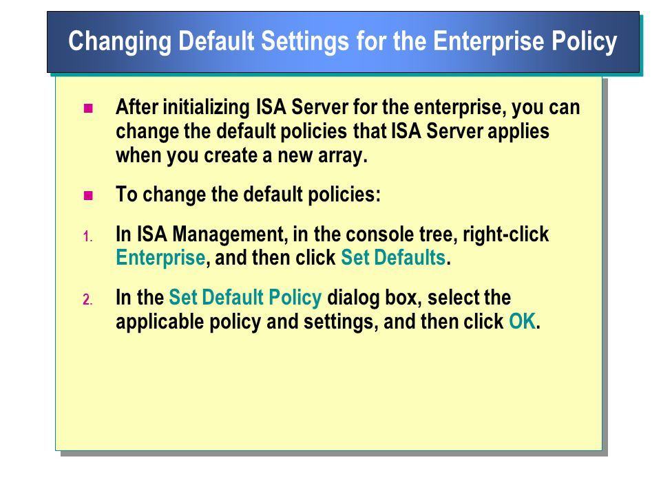 After initializing ISA Server for the enterprise, you can change the default policies that ISA Server applies when you create a new array.