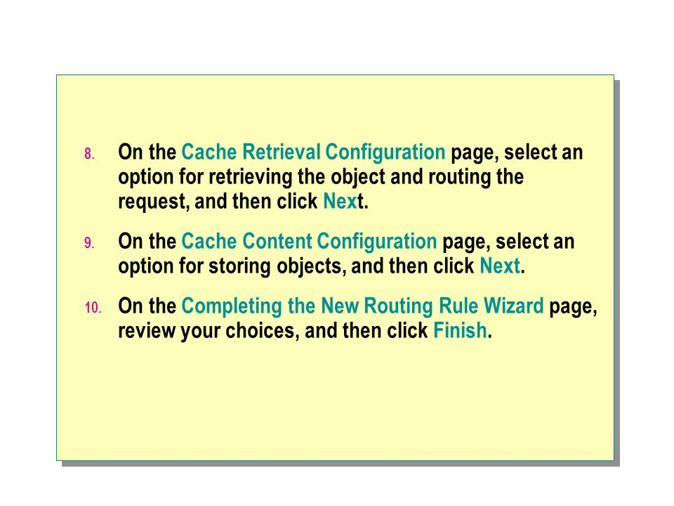 8. On the Cache Retrieval Configuration page, select an option for retrieving the object and routing the request, and then click Next. 9. On the Cache