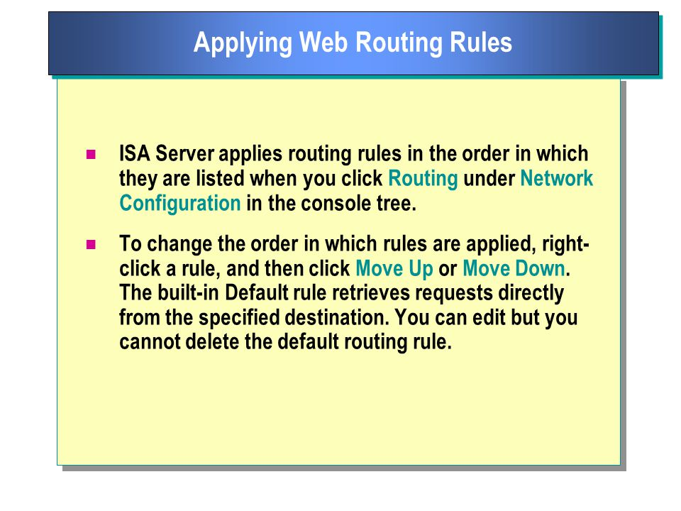 ISA Server applies routing rules in the order in which they are listed when you click Routing under Network Configuration in the console tree.