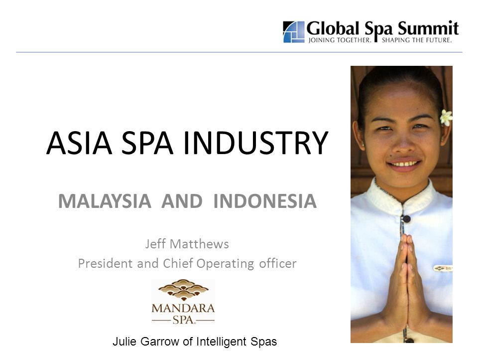 ASIA SPA INDUSTRY MALAYSIA AND INDONESIA Jeff Matthews President and Chief Operating officer Julie Garrow of Intelligent Spas