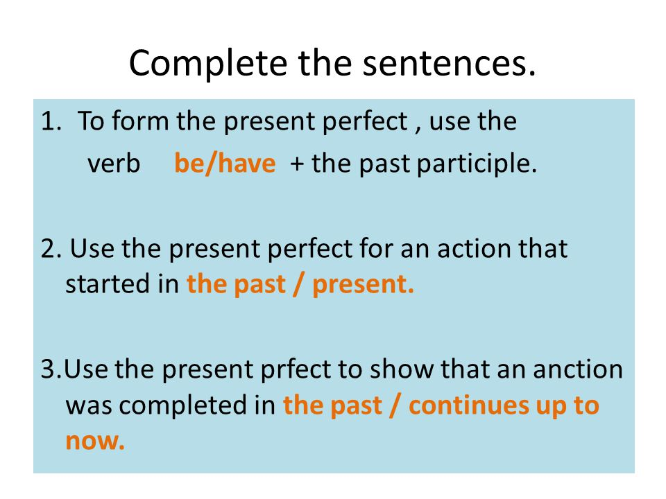 Complete the sentences. 1.To form the present perfect, use the verb be/have + the past participle. 2. Use the present perfect for an action that start
