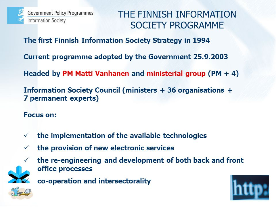 The first Finnish Information Society Strategy in 1994 Current programme adopted by the Government 25.9.2003 Headed by PM Matti Vanhanen and ministerial group (PM + 4) Information Society Council (ministers + 36 organisations + 7 permanent experts) Focus on: the implementation of the available technologies the provision of new electronic services the re-engineering and development of both back and front office processes co-operation and intersectorality THE FINNISH INFORMATION SOCIETY PROGRAMME