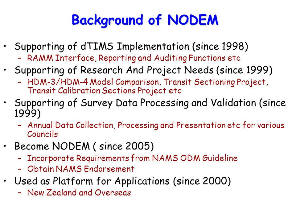 Background of NODEM Supporting of dTIMS Implementation (since 1998) –RAMM Interface, Reporting and Auditing Functions etc Supporting of Research And Project Needs (since 1999) –HDM-3/HDM-4 Model Comparison, Transit Sectioning Project, Transit Calibration Sections Project etc Supporting of Survey Data Processing and Validation (since 1999) –Annual Data Collection, Processing and Presentation etc for various Councils Become NODEM ( since 2005) –Incorporate Requirements from NAMS ODM Guideline –Obtain NAMS Endorsement Used as Platform for Applications (since 2000) –New Zealand and Overseas