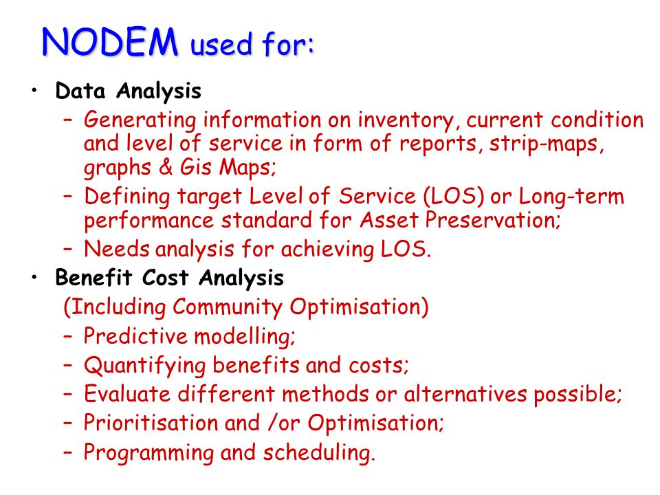 NODEM used for: Data Analysis –Generating information on inventory, current condition and level of service in form of reports, strip-maps, graphs & Gis Maps; –Defining target Level of Service (LOS) or Long-term performance standard for Asset Preservation; –Needs analysis for achieving LOS.