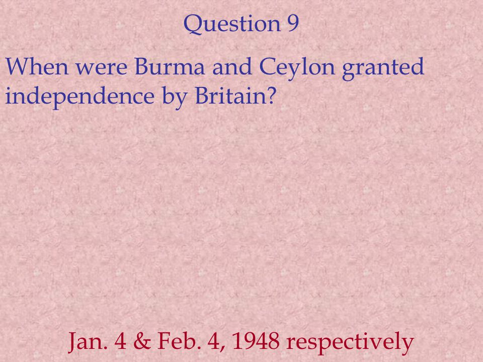 Question 9 When were Burma and Ceylon granted independence by Britain.