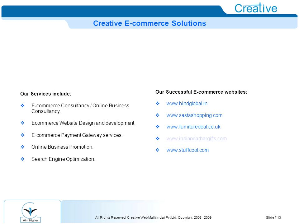 All Rights Reserved. Creative Web Mall (India) Pvt Ltd. Copyright 2008 - 2009Slide # 13 Creative E-commerce Solutions Our Services include:  E-commer