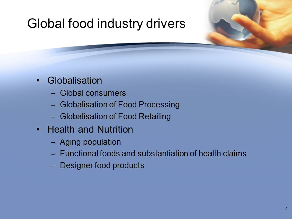 Global food industry drivers Globalisation –Global consumers –Globalisation of Food Processing –Globalisation of Food Retailing Health and Nutrition –