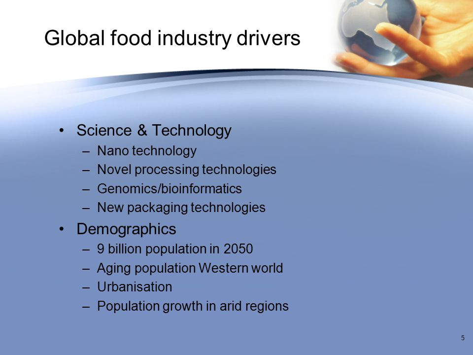Global food industry drivers Science & Technology –Nano technology –Novel processing technologies –Genomics/bioinformatics –New packaging technologies