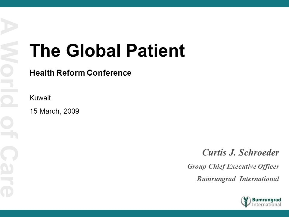 A World of Care Curtis J. Schroeder Group Chief Executive Officer Bumrungrad International The Global Patient Health Reform Conference Kuwait 15 March