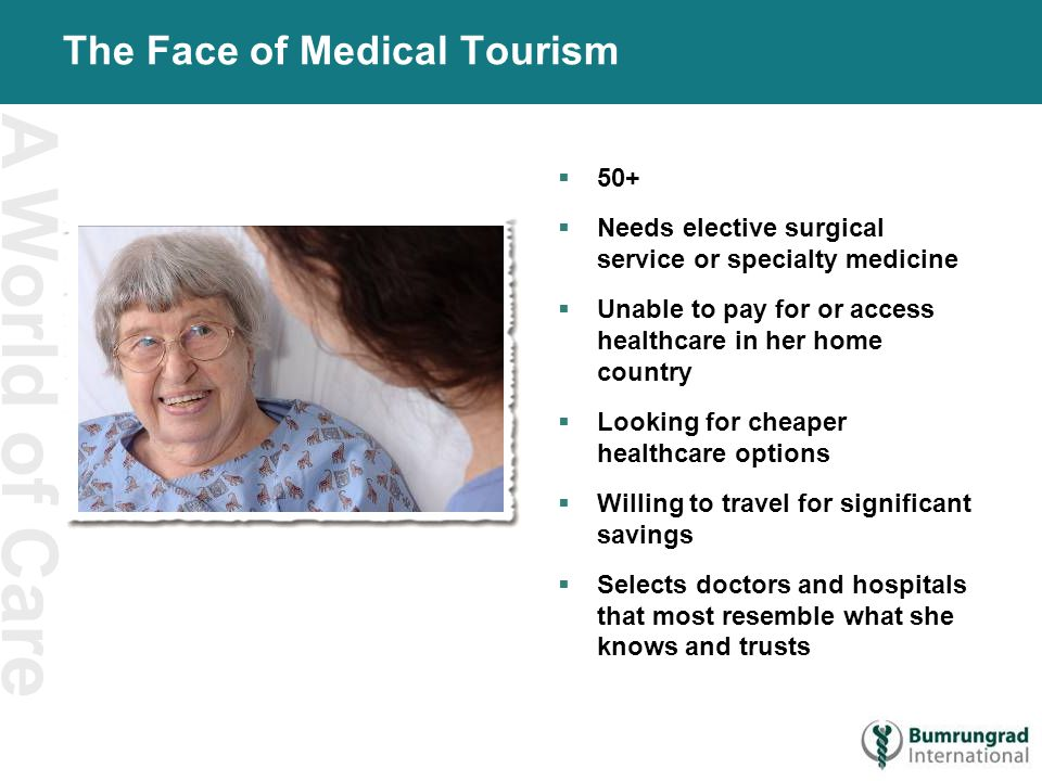 A World of Care The Face of Medical Tourism  50+  Needs elective surgical service or specialty medicine  Unable to pay for or access healthcare in her home country  Looking for cheaper healthcare options  Willing to travel for significant savings  Selects doctors and hospitals that most resemble what she knows and trusts