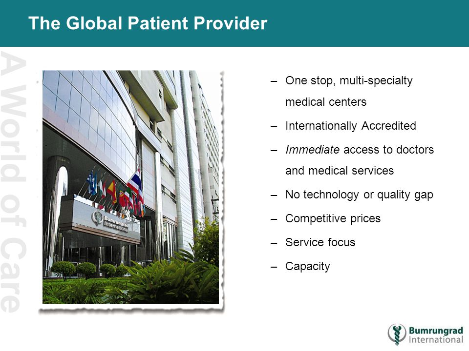 A World of Care The Global Patient Provider –One stop, multi-specialty medical centers –Internationally Accredited –Immediate access to doctors and me