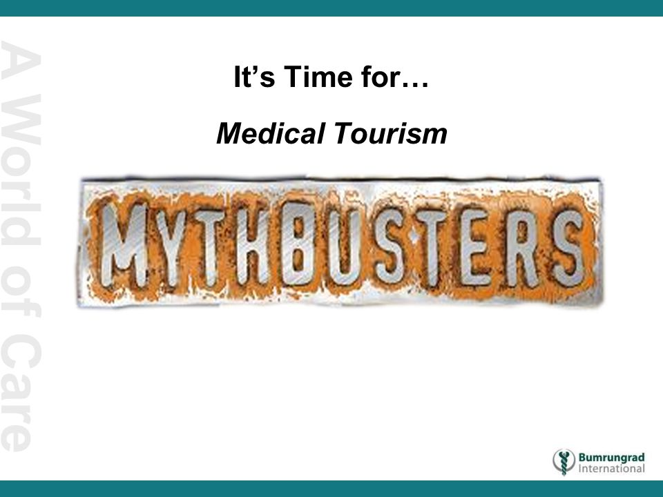 A World of Care Myth #1 My country is a magnet for tourists, therefore we are ripe for medical tourism.